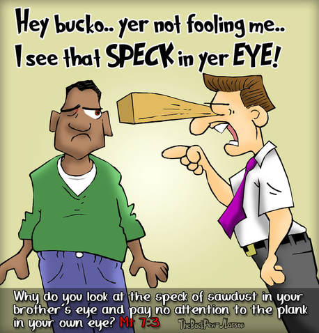 This Christian cartoon illustrates the man with the plank in his eye picking on a brother with a speck in his eye